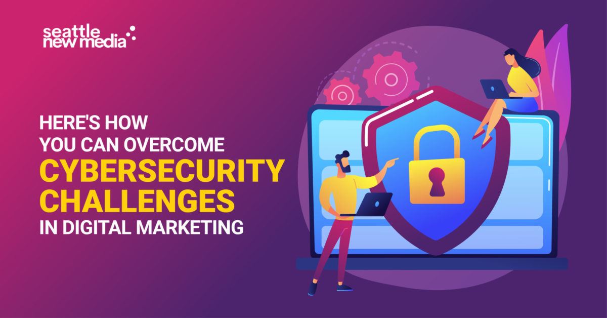 Here's How You Can Overcome Cybersecurity Challenges In Digital Marketing -seattlenewmedia